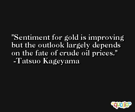 Sentiment for gold is improving but the outlook largely depends on the fate of crude oil prices. -Tatsuo Kageyama