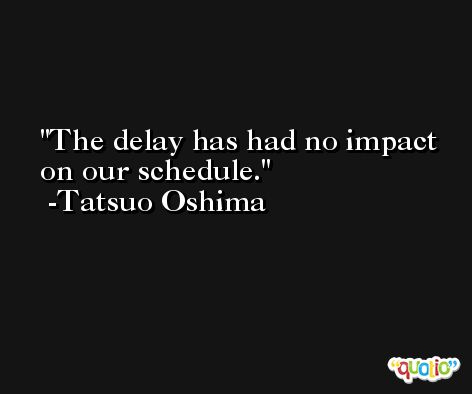 The delay has had no impact on our schedule. -Tatsuo Oshima