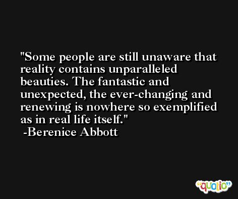 Some people are still unaware that reality contains unparalleled beauties. The fantastic and unexpected, the ever-changing and renewing is nowhere so exemplified as in real life itself. -Berenice Abbott