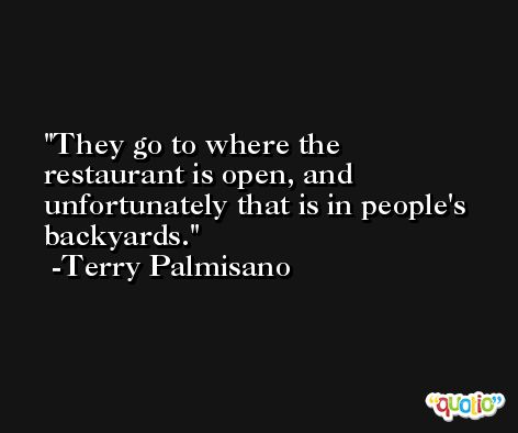 They go to where the restaurant is open, and unfortunately that is in people's backyards. -Terry Palmisano