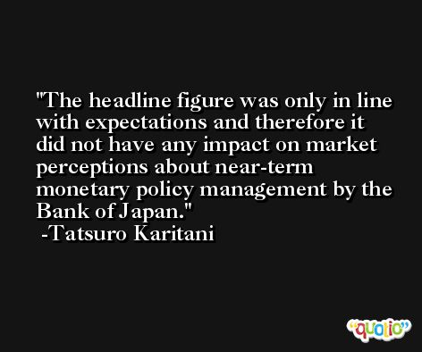 The headline figure was only in line with expectations and therefore it did not have any impact on market perceptions about near-term monetary policy management by the Bank of Japan. -Tatsuro Karitani
