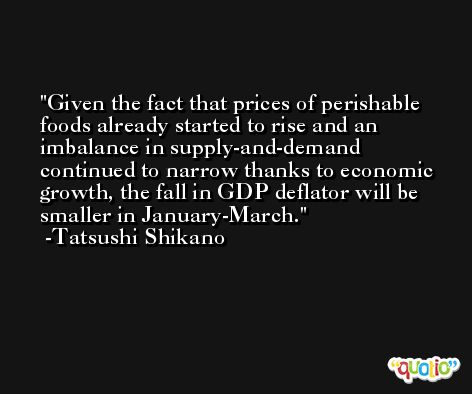 Given the fact that prices of perishable foods already started to rise and an imbalance in supply-and-demand continued to narrow thanks to economic growth, the fall in GDP deflator will be smaller in January-March. -Tatsushi Shikano