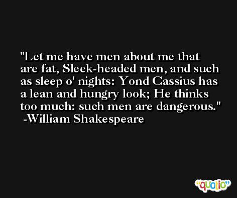 Let me have men about me that are fat, Sleek-headed men, and such as sleep o' nights: Yond Cassius has a lean and hungry look; He thinks too much: such men are dangerous. -William Shakespeare