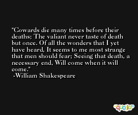 Cowards die many times before their deaths; The valiant never taste of death but once. Of all the wonders that I yet have heard, It seems to me most strange that men should fear; Seeing that death, a necessary end, Will come when it will come. -William Shakespeare