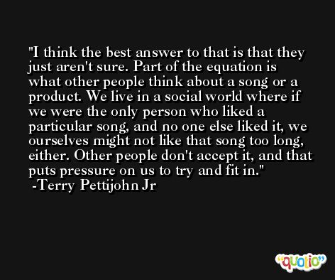I think the best answer to that is that they just aren't sure. Part of the equation is what other people think about a song or a product. We live in a social world where if we were the only person who liked a particular song, and no one else liked it, we ourselves might not like that song too long, either. Other people don't accept it, and that puts pressure on us to try and fit in. -Terry Pettijohn Jr