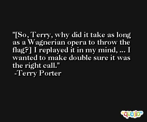 [So, Terry, why did it take as long as a Wagnerian opera to throw the flag?] I replayed it in my mind, ... I wanted to make double sure it was the right call. -Terry Porter