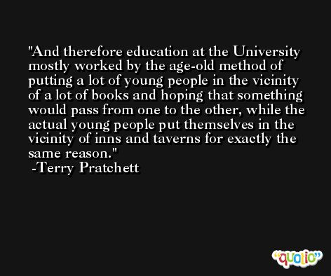 And therefore education at the University mostly worked by the age-old method of putting a lot of young people in the vicinity of a lot of books and hoping that something would pass from one to the other, while the actual young people put themselves in the vicinity of inns and taverns for exactly the same reason. -Terry Pratchett