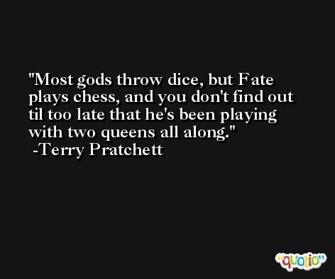 Most gods throw dice, but Fate plays chess, and you don't find out til too late that he's been playing with two queens all along. -Terry Pratchett