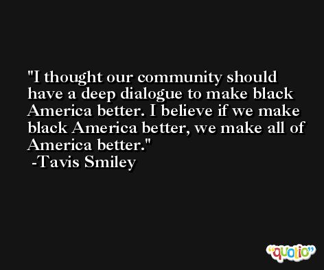 I thought our community should have a deep dialogue to make black America better. I believe if we make black America better, we make all of America better. -Tavis Smiley