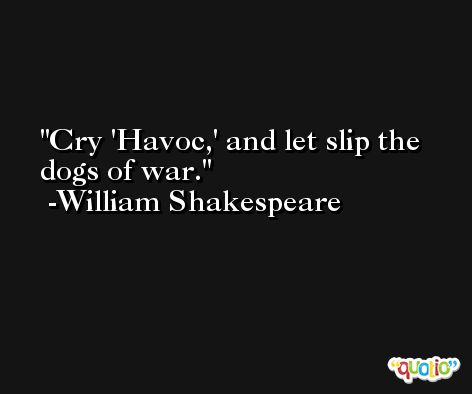Cry 'Havoc,' and let slip the dogs of war. -William Shakespeare