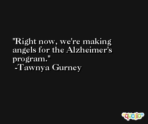 Right now, we're making angels for the Alzheimer's program. -Tawnya Gurney