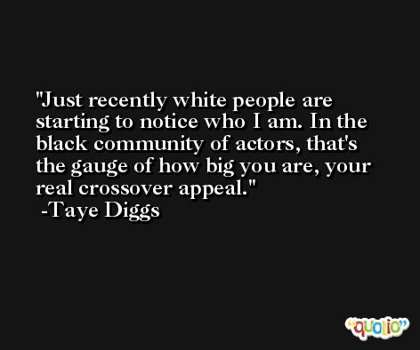 Just recently white people are starting to notice who I am. In the black community of actors, that's the gauge of how big you are, your real crossover appeal. -Taye Diggs