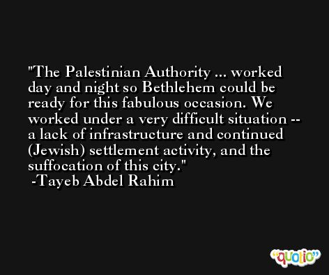 The Palestinian Authority ... worked day and night so Bethlehem could be ready for this fabulous occasion. We worked under a very difficult situation -- a lack of infrastructure and continued (Jewish) settlement activity, and the suffocation of this city. -Tayeb Abdel Rahim