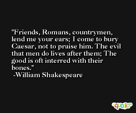 Friends, Romans, countrymen, lend me your ears; I come to bury Caesar, not to praise him. The evil that men do lives after them; The good is oft interred with their bones. -William Shakespeare