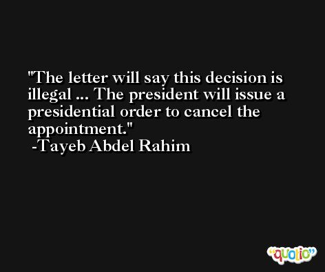 The letter will say this decision is illegal ... The president will issue a presidential order to cancel the appointment. -Tayeb Abdel Rahim