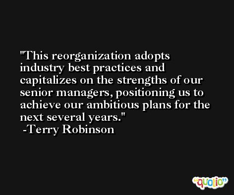 This reorganization adopts industry best practices and capitalizes on the strengths of our senior managers, positioning us to achieve our ambitious plans for the next several years. -Terry Robinson