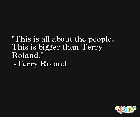 This is all about the people. This is bigger than Terry Roland. -Terry Roland