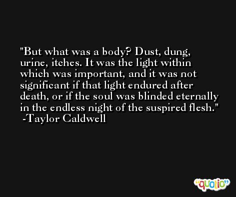 But what was a body? Dust, dung, urine, itches. It was the light within which was important, and it was not significant if that light endured after death, or if the soul was blinded eternally in the endless night of the suspired flesh. -Taylor Caldwell