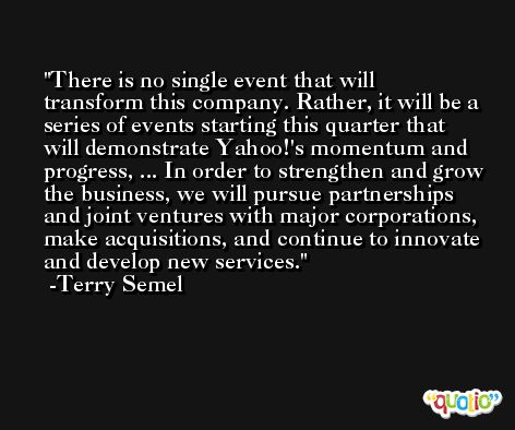 There is no single event that will transform this company. Rather, it will be a series of events starting this quarter that will demonstrate Yahoo!'s momentum and progress, ... In order to strengthen and grow the business, we will pursue partnerships and joint ventures with major corporations, make acquisitions, and continue to innovate and develop new services. -Terry Semel