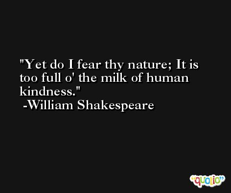 Yet do I fear thy nature; It is too full o' the milk of human kindness. -William Shakespeare