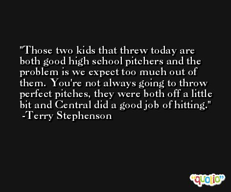 Those two kids that threw today are both good high school pitchers and the problem is we expect too much out of them. You're not always going to throw perfect pitches, they were both off a little bit and Central did a good job of hitting. -Terry Stephenson