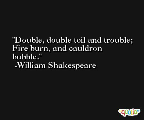 Double, double toil and trouble; Fire burn, and cauldron bubble. -William Shakespeare
