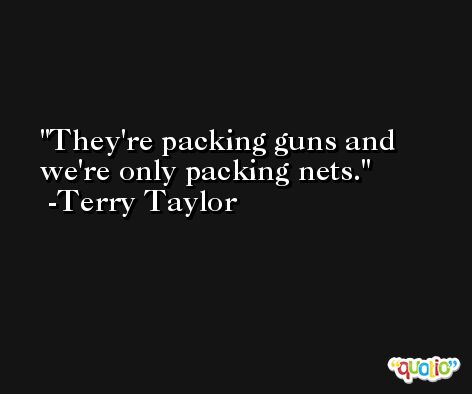 They're packing guns and we're only packing nets. -Terry Taylor