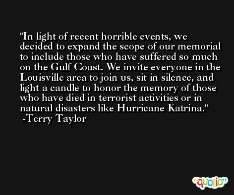 In light of recent horrible events, we decided to expand the scope of our memorial to include those who have suffered so much on the Gulf Coast. We invite everyone in the Louisville area to join us, sit in silence, and light a candle to honor the memory of those who have died in terrorist activities or in natural disasters like Hurricane Katrina. -Terry Taylor