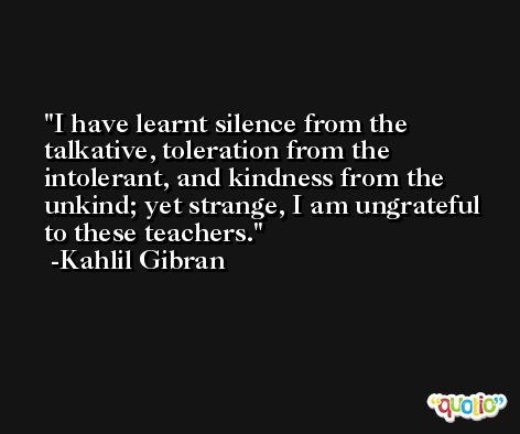 I have learnt silence from the talkative, toleration from the intolerant, and kindness from the unkind; yet strange, I am ungrateful to these teachers. -Kahlil Gibran
