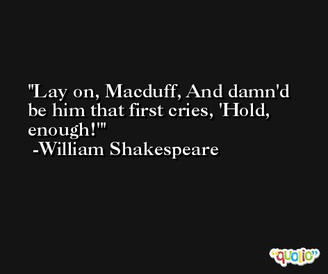 Lay on, Macduff, And damn'd be him that first cries, 'Hold, enough!' -William Shakespeare