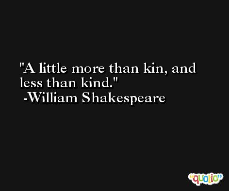 A little more than kin, and less than kind. -William Shakespeare