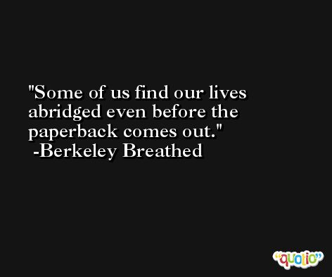 Some of us find our lives abridged even before the paperback comes out. -Berkeley Breathed