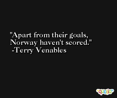 Apart from their goals, Norway haven't scored. -Terry Venables