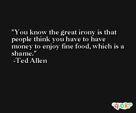 You know the great irony is that people think you have to have money to enjoy fine food, which is a shame. -Ted Allen