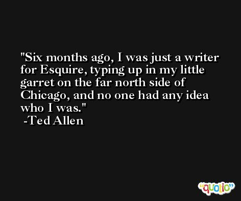 Six months ago, I was just a writer for Esquire, typing up in my little garret on the far north side of Chicago, and no one had any idea who I was. -Ted Allen