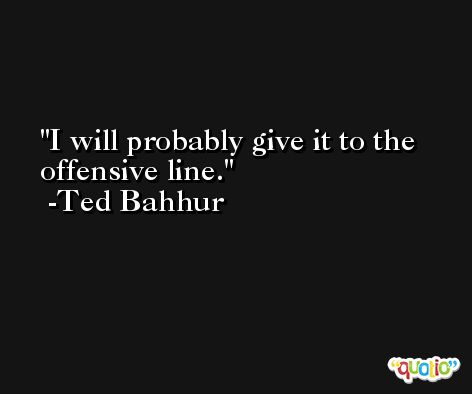 I will probably give it to the offensive line. -Ted Bahhur