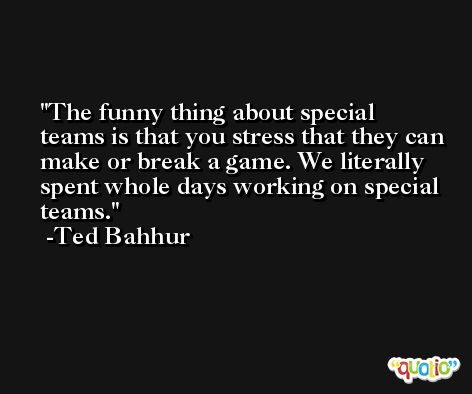 The funny thing about special teams is that you stress that they can make or break a game. We literally spent whole days working on special teams. -Ted Bahhur