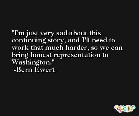I'm just very sad about this continuing story, and I'll need to work that much harder, so we can bring honest representation to Washington. -Bern Ewert