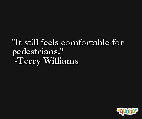 It still feels comfortable for pedestrians. -Terry Williams