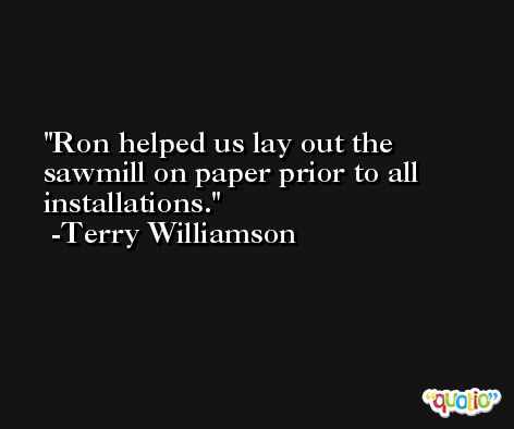 Ron helped us lay out the sawmill on paper prior to all installations. -Terry Williamson