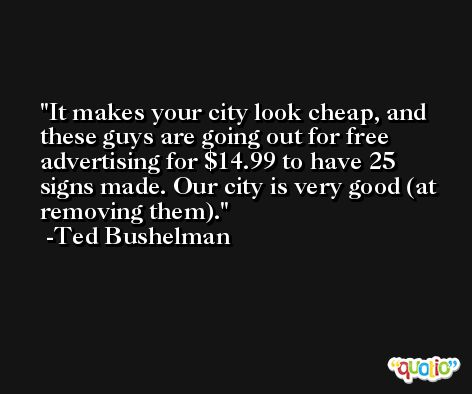 It makes your city look cheap, and these guys are going out for free advertising for $14.99 to have 25 signs made. Our city is very good (at removing them). -Ted Bushelman