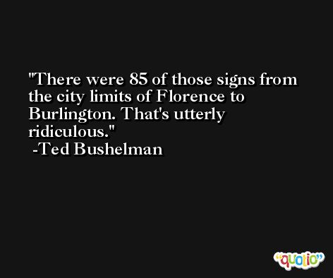 There were 85 of those signs from the city limits of Florence to Burlington. That's utterly ridiculous. -Ted Bushelman