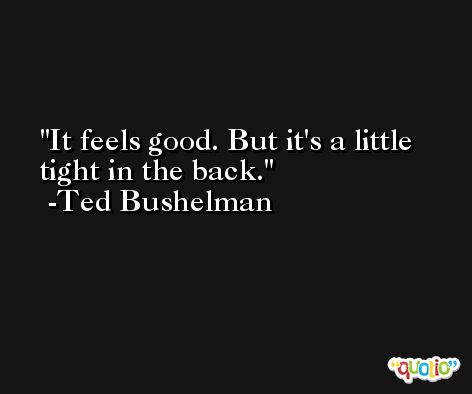 It feels good. But it's a little tight in the back. -Ted Bushelman