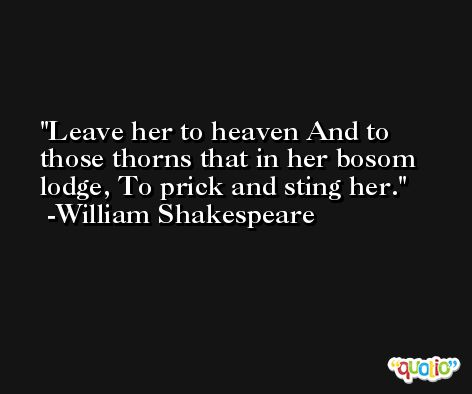 Leave her to heaven And to those thorns that in her bosom lodge, To prick and sting her. -William Shakespeare
