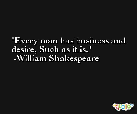 Every man has business and desire, Such as it is. -William Shakespeare