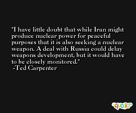 I have little doubt that while Iran might produce nuclear power for peaceful purposes that it is also seeking a nuclear weapon. A deal with Russia could delay weapons development, but it would have to be closely monitored. -Ted Carpenter