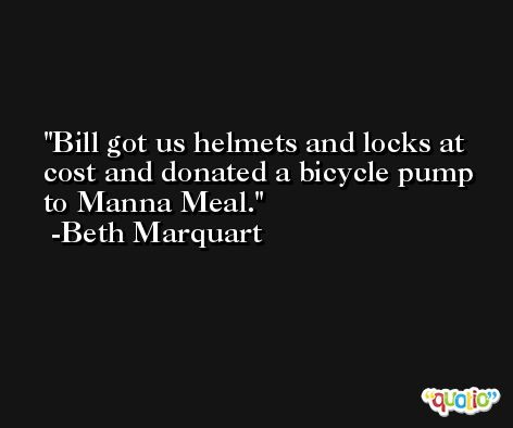 Bill got us helmets and locks at cost and donated a bicycle pump to Manna Meal. -Beth Marquart