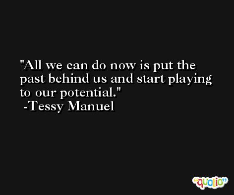 All we can do now is put the past behind us and start playing to our potential. -Tessy Manuel