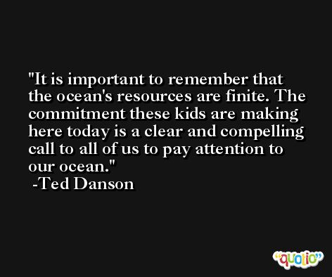It is important to remember that the ocean's resources are finite. The commitment these kids are making here today is a clear and compelling call to all of us to pay attention to our ocean. -Ted Danson