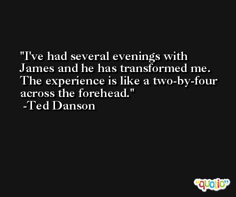 I've had several evenings with James and he has transformed me. The experience is like a two-by-four across the forehead. -Ted Danson